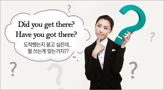 Did you get there? / Have you got there?.. 도착했는지 묻고 싶은데.. 뭘 쓰는게 맞는거지??